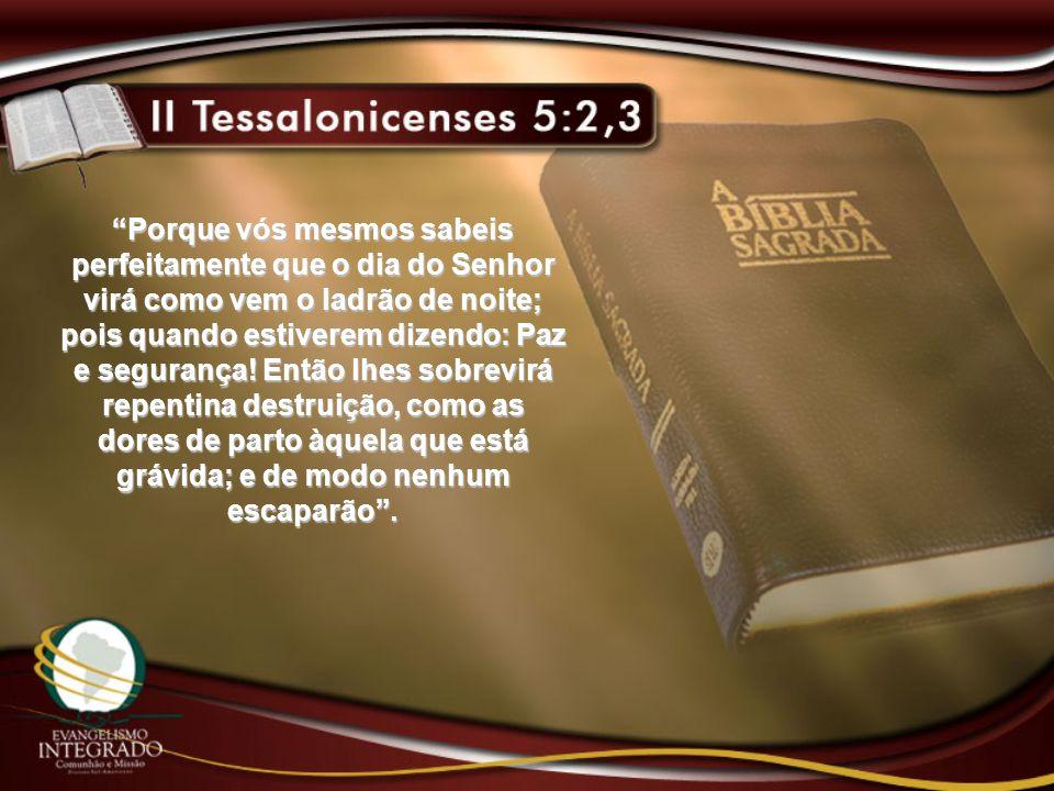 Porque vós mesmos sabeis perfeitamente que o dia do Senhor virá como vem o ladrão de noite; pois quando estiverem dizendo: Paz e segurança! Então lhes