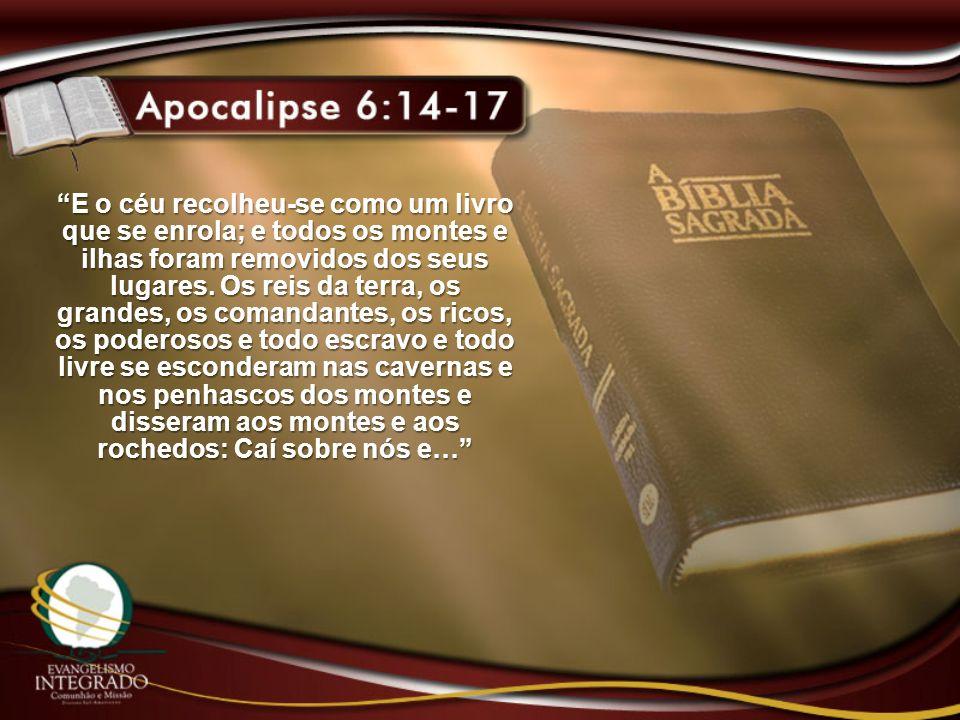 E o céu recolheu-se como um livro que se enrola; e todos os montes e ilhas foram removidos dos seus lugares. Os reis da terra, os grandes, os comandan