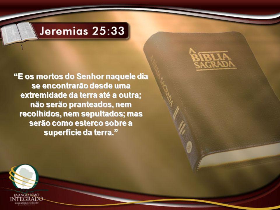 E os mortos do Senhor naquele dia se encontrarão desde uma extremidade da terra até a outra; não serão pranteados, nem recolhidos, nem sepultados; mas serão como esterco sobre a superfície da terra.