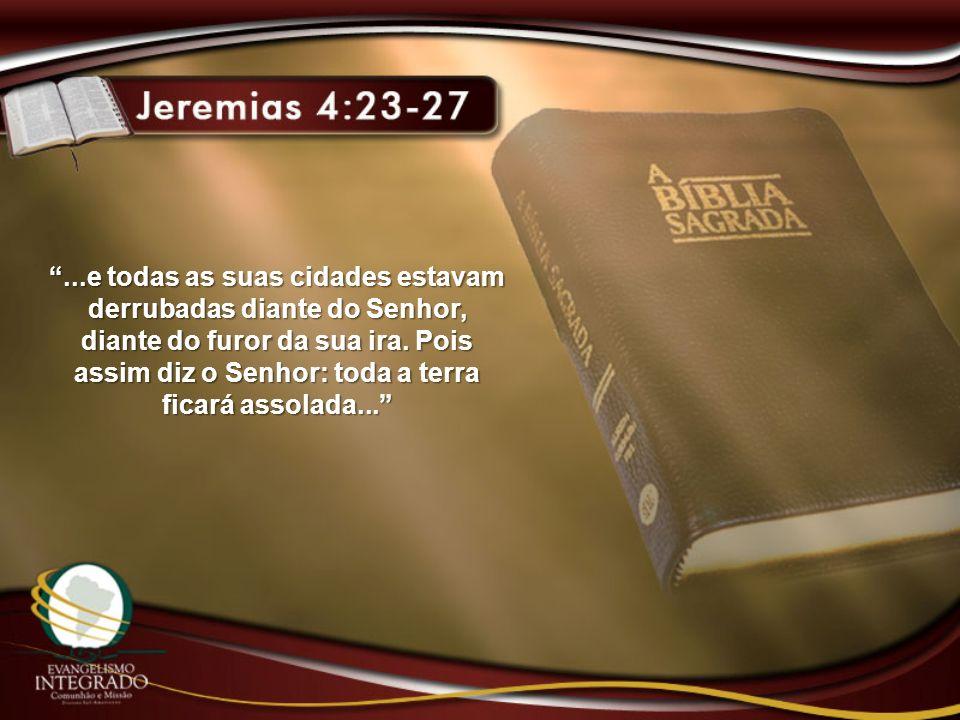 ...e todas as suas cidades estavam derrubadas diante do Senhor, diante do furor da sua ira. Pois assim diz o Senhor: toda a terra ficará assolada...
