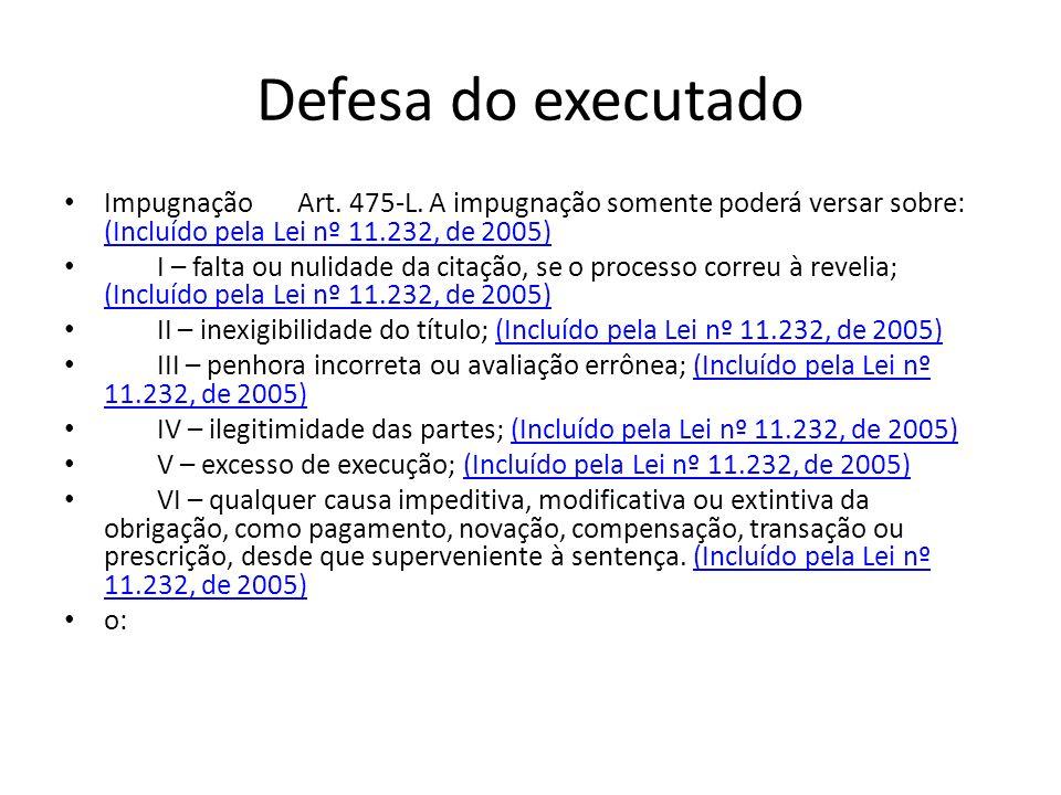 Defesa do executado Impugnação Art. 475-L. A impugnação somente poderá versar sobre: (Incluído pela Lei nº 11.232, de 2005) (Incluído pela Lei nº 11.2