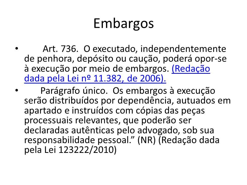 Embargos Art. 736. O executado, independentemente de penhora, depósito ou caução, poderá opor-se à execução por meio de embargos. (Redação dada pela L