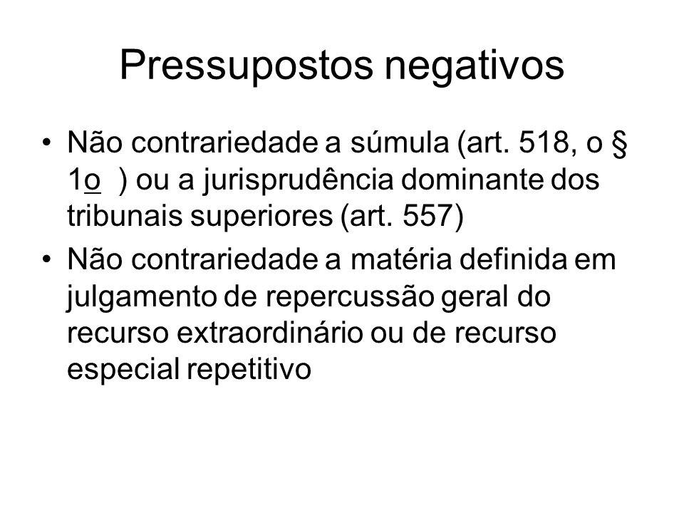 Pressupostos negativos Não contrariedade a súmula (art. 518, o § 1o ) ou a jurisprudência dominante dos tribunais superiores (art. 557) Não contraried