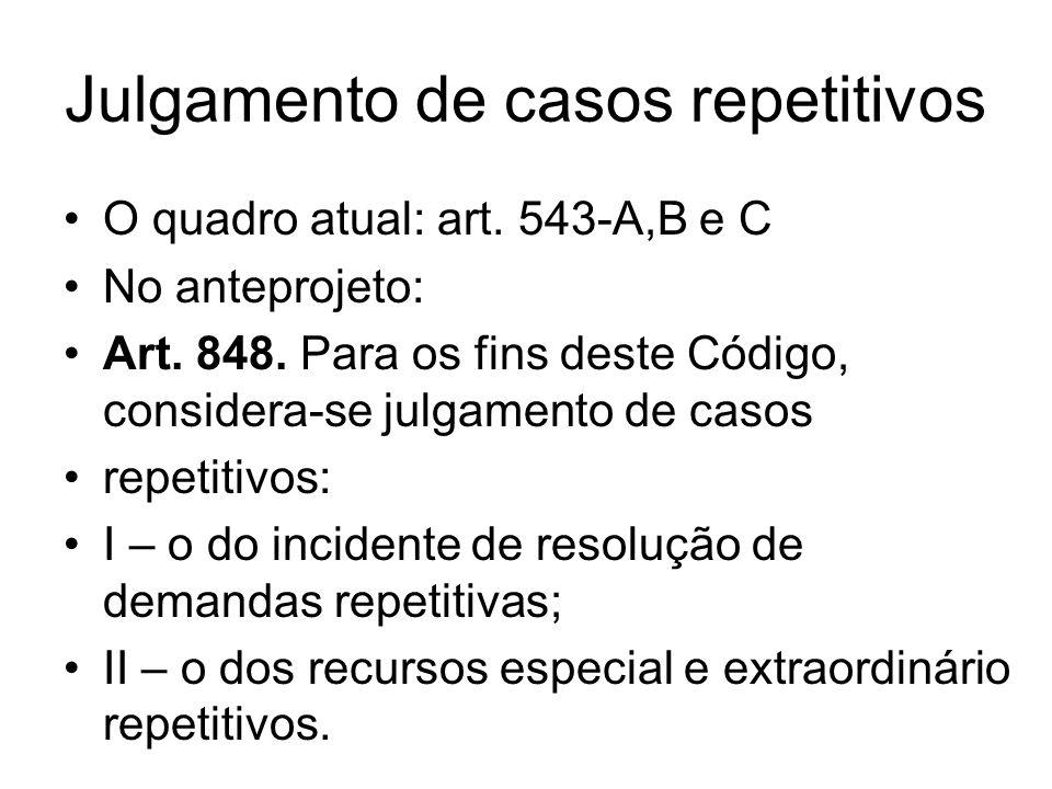 Julgamento de casos repetitivos O quadro atual: art. 543-A,B e C No anteprojeto: Art. 848. Para os fins deste Código, considera-se julgamento de casos