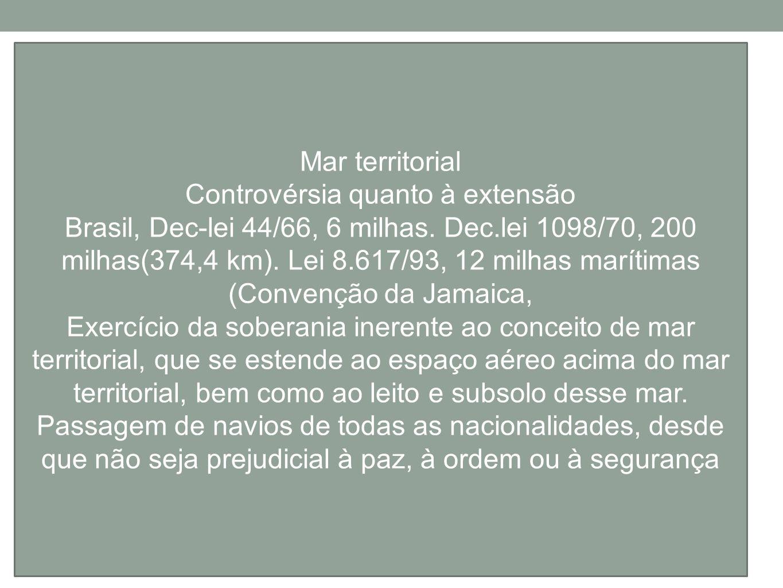 Mar territorial Controvérsia quanto à extensão Brasil, Dec-lei 44/66, 6 milhas. Dec.lei 1098/70, 200 milhas(374,4 km). Lei 8.617/93, 12 milhas marítim