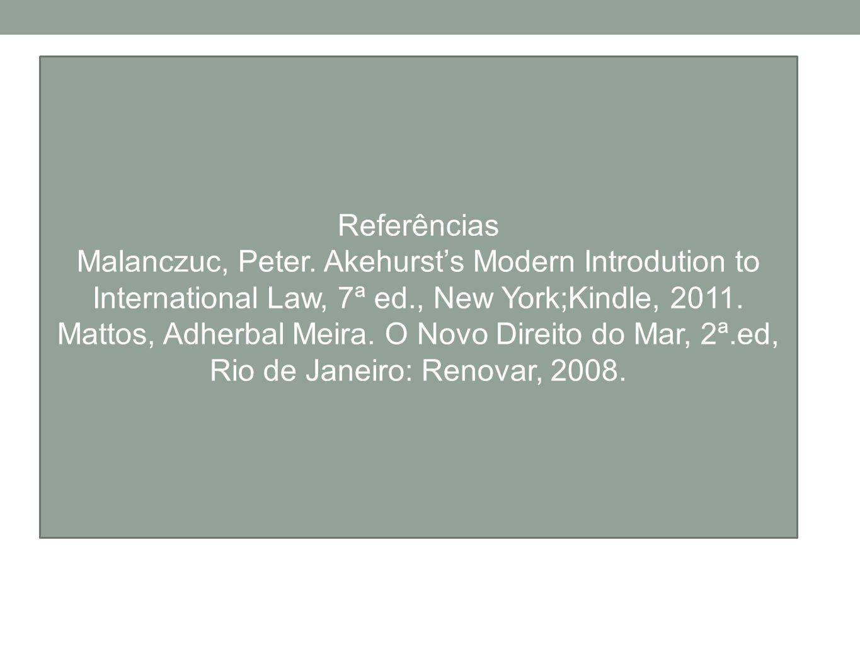 Referências Malanczuc, Peter. Akehursts Modern Introdution to International Law, 7ª ed., New York;Kindle, 2011. Mattos, Adherbal Meira. O Novo Direito