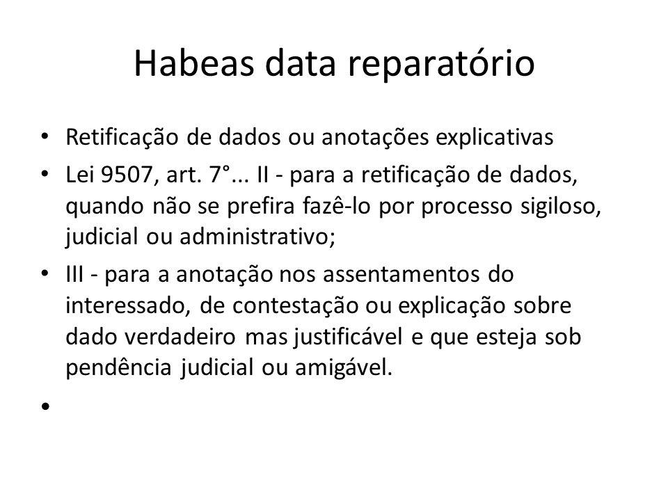 Habeas data reparatório Retificação de dados ou anotações explicativas Lei 9507, art. 7°... II - para a retificação de dados, quando não se prefira fa