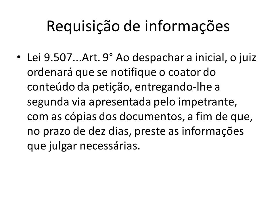 Requisição de informações Lei 9.507...Art. 9° Ao despachar a inicial, o juiz ordenará que se notifique o coator do conteúdo da petição, entregando-lhe