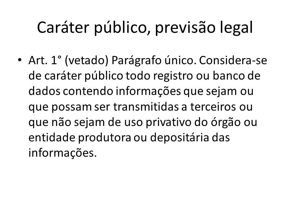 Caráter público, previsão legal Art. 1° (vetado) Parágrafo único. Considera-se de caráter público todo registro ou banco de dados contendo informações
