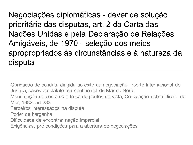 Negociações diplomáticas - dever de solução prioritária das disputas, art. 2 da Carta das Nações Unidas e pela Declaração de Relações Amigáveis, de 19