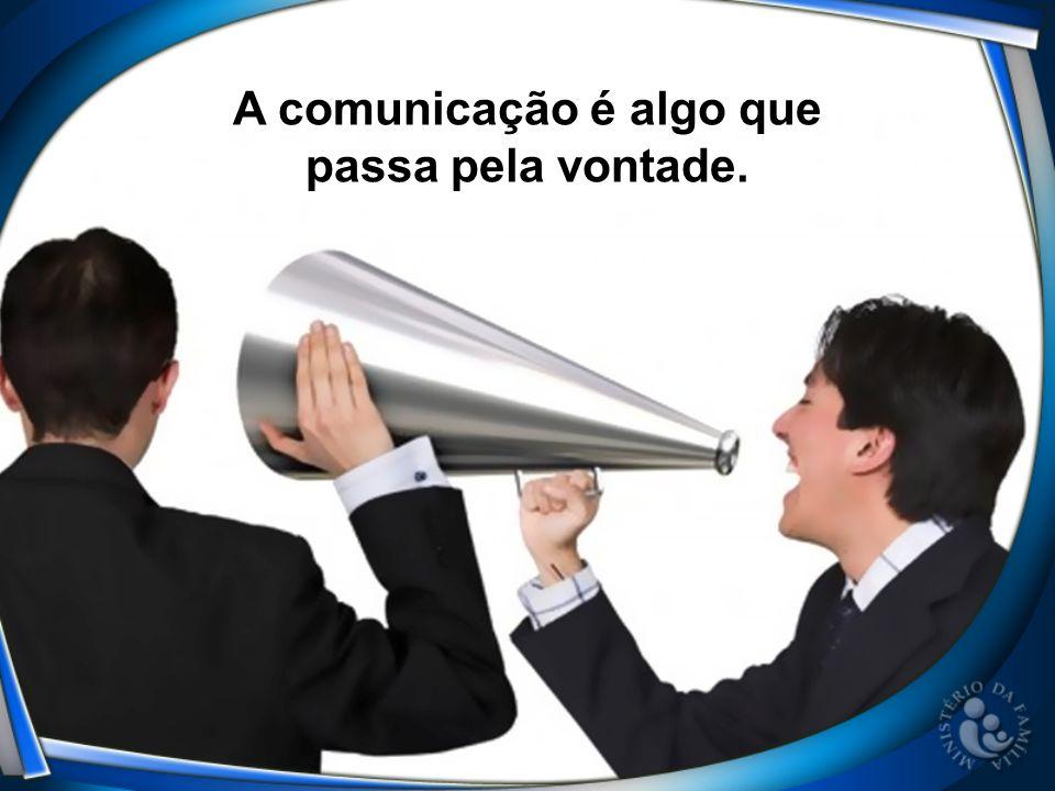 A comunicação é algo que passa pela vontade.