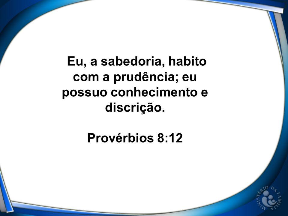 Eu, a sabedoria, habito com a prudência; eu possuo conhecimento e discrição. Provérbios 8:12