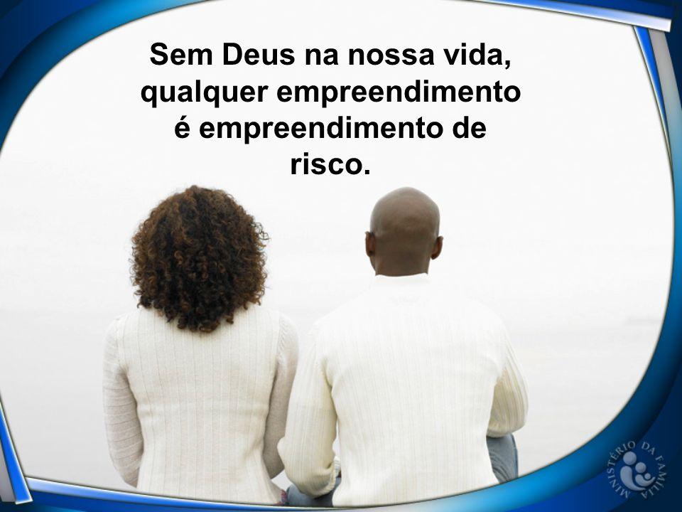 Sem Deus na nossa vida, qualquer empreendimento é empreendimento de risco.