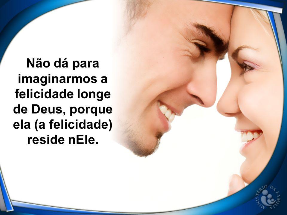 Não dá para imaginarmos a felicidade longe de Deus, porque ela (a felicidade) reside nEle.