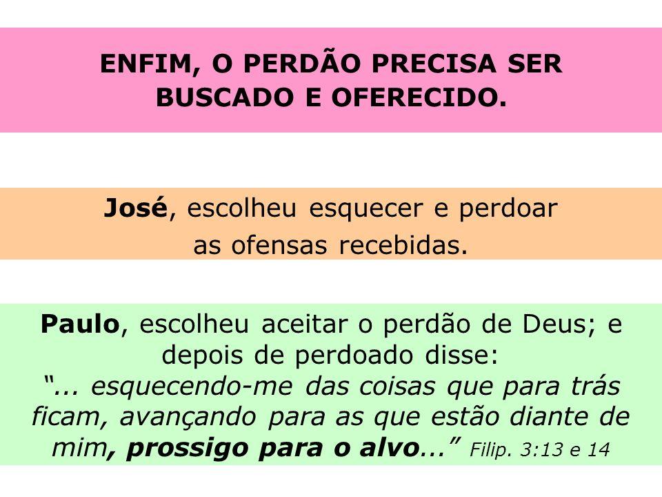 ENFIM, O PERDÃO PRECISA SER BUSCADO E OFERECIDO. José, escolheu esquecer e perdoar as ofensas recebidas. Paulo, escolheu aceitar o perdão de Deus; e d