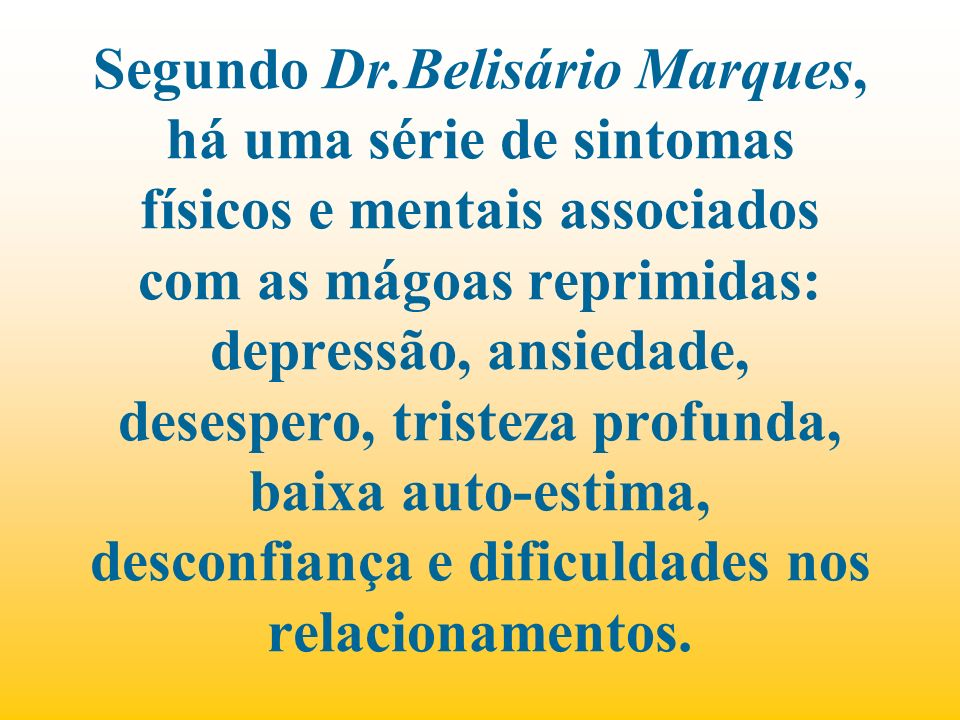 Segundo Dr.Belisário Marques, há uma série de sintomas físicos e mentais associados com as mágoas reprimidas: depressão, ansiedade, desespero, tristez
