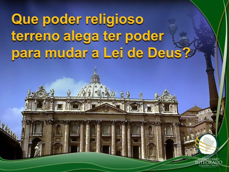 Que poder religioso terreno alega ter poder para mudar a Lei de Deus?