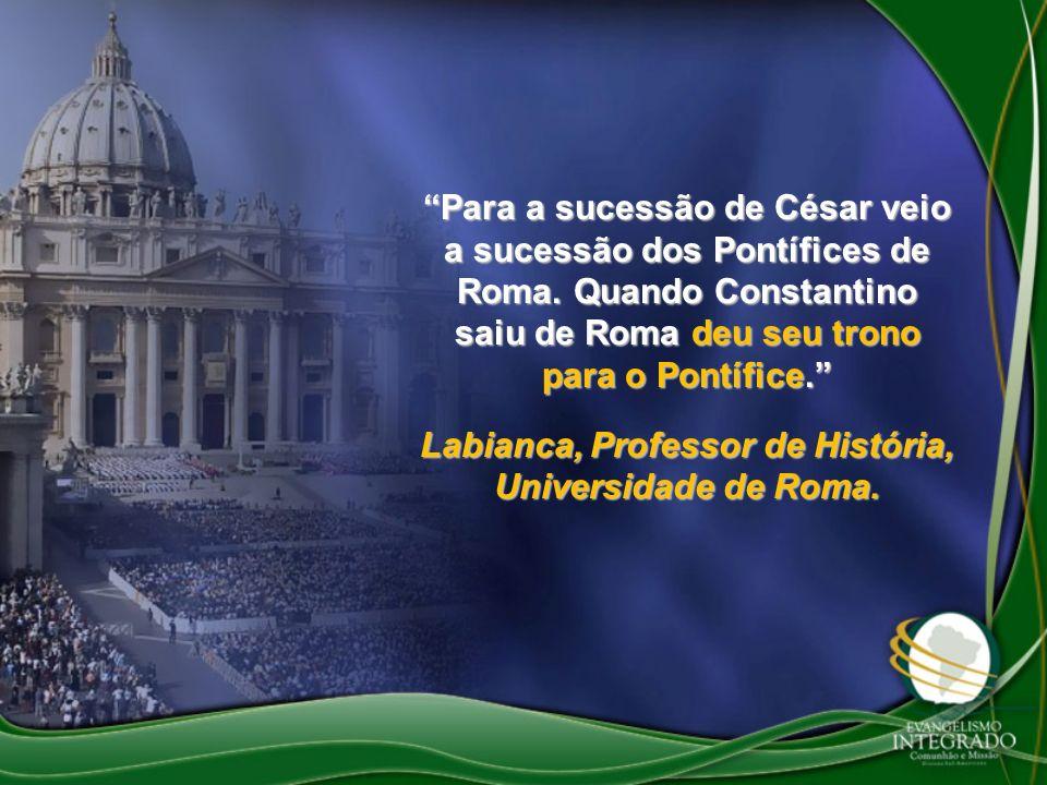 Para a sucessão de César veio a sucessão dos Pontífices de Roma. Quando Constantino saiu de Roma deu seu trono para o Pontífice. Labianca, Professor d