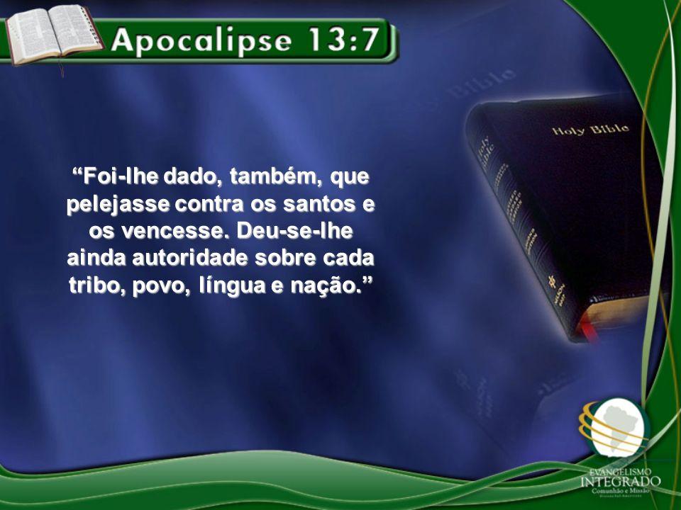 Foi-lhe dado, também, que pelejasse contra os santos e os vencesse. Deu-se-lhe ainda autoridade sobre cada tribo, povo, língua e nação.