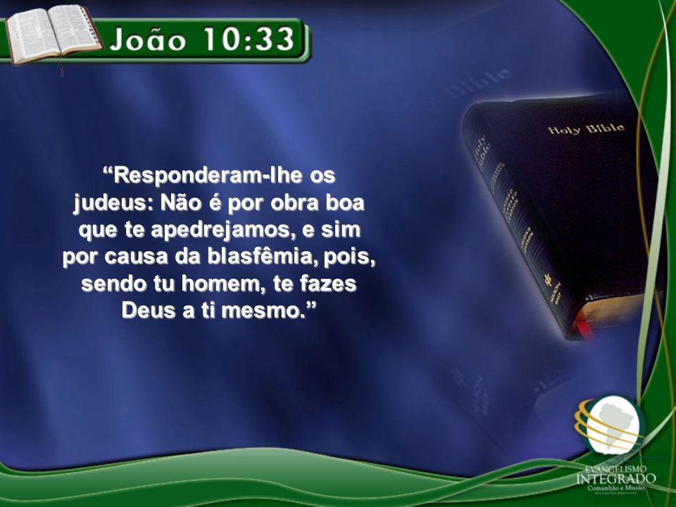 Responderam-lhe os judeus: Não é por obra boa que te apedrejamos, e sim por causa da blasfêmia, pois, sendo tu homem, te fazes Deus a ti mesmo.