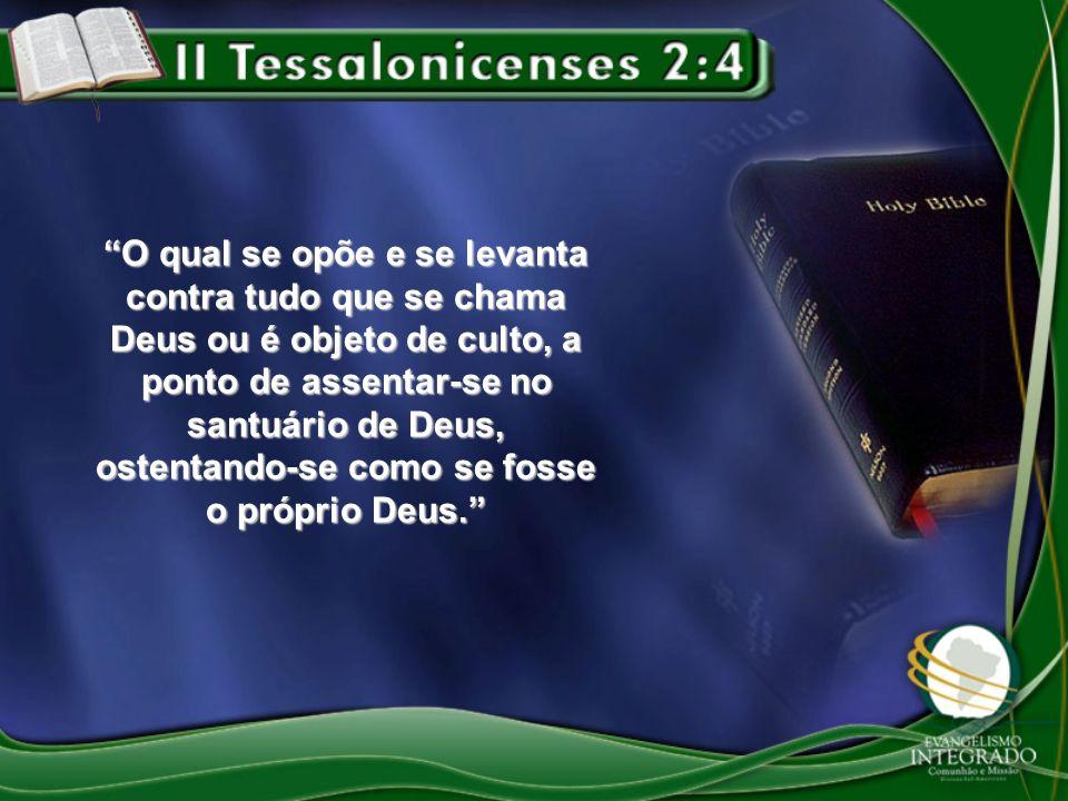 O qual se opõe e se levanta contra tudo que se chama Deus ou é objeto de culto, a ponto de assentar-se no santuário de Deus, ostentando-se como se fos