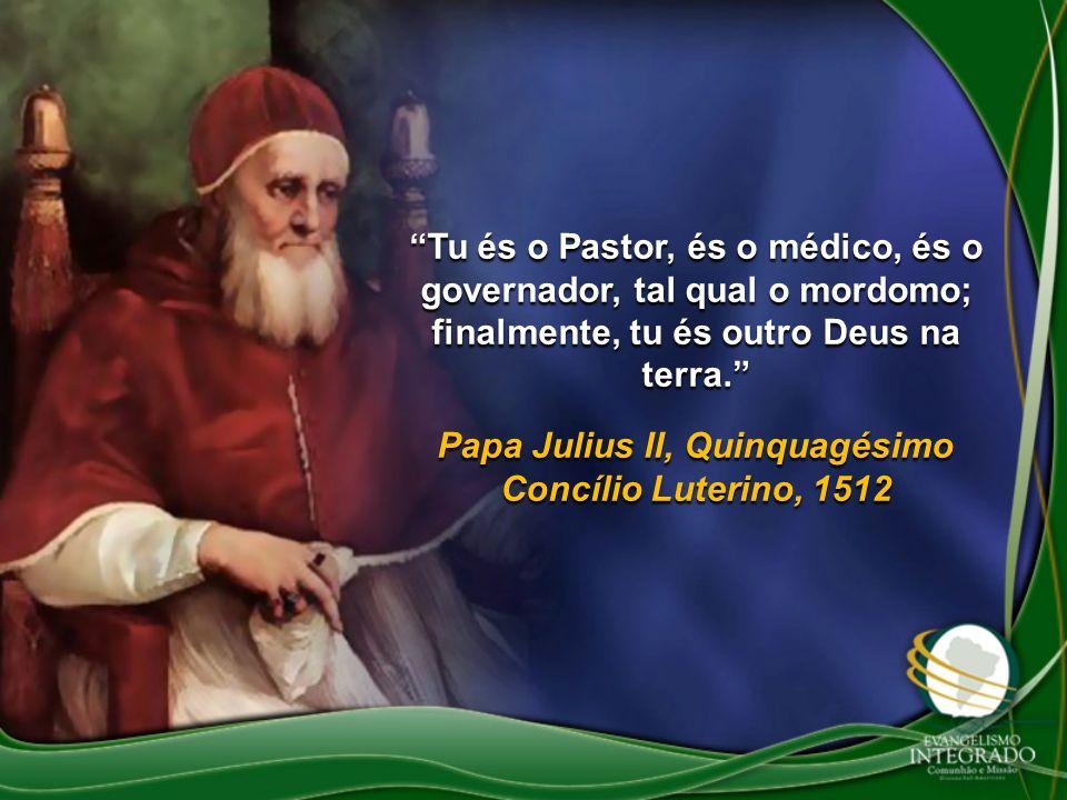 Tu és o Pastor, és o médico, és o governador, tal qual o mordomo; finalmente, tu és outro Deus na terra. Papa Julius II, Quinquagésimo Concílio Luteri