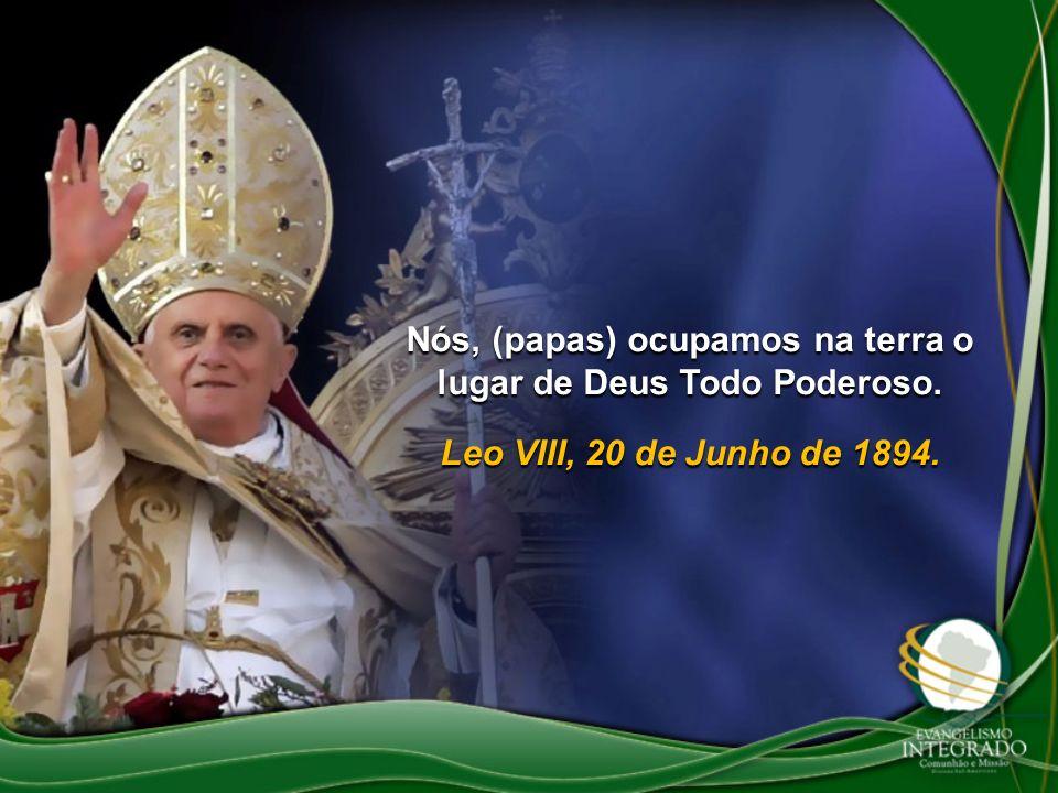Nós, (papas) ocupamos na terra o lugar de Deus Todo Poderoso. Leo VIII, 20 de Junho de 1894.