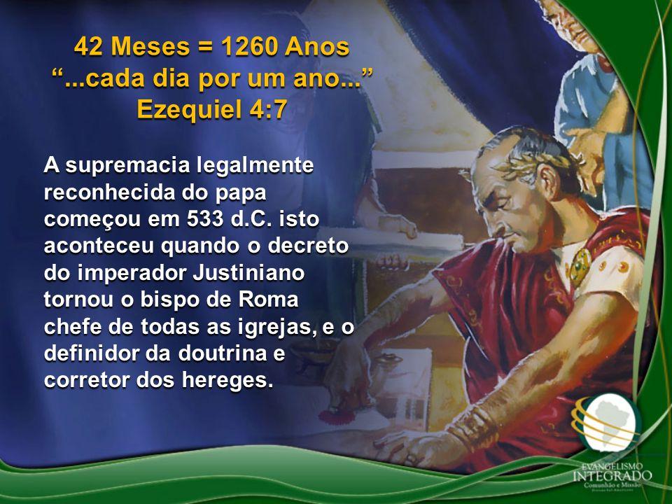 42 Meses = 1260 Anos...cada dia por um ano... Ezequiel 4:7 A supremacia legalmente reconhecida do papa começou em 533 d.C. isto aconteceu quando o dec