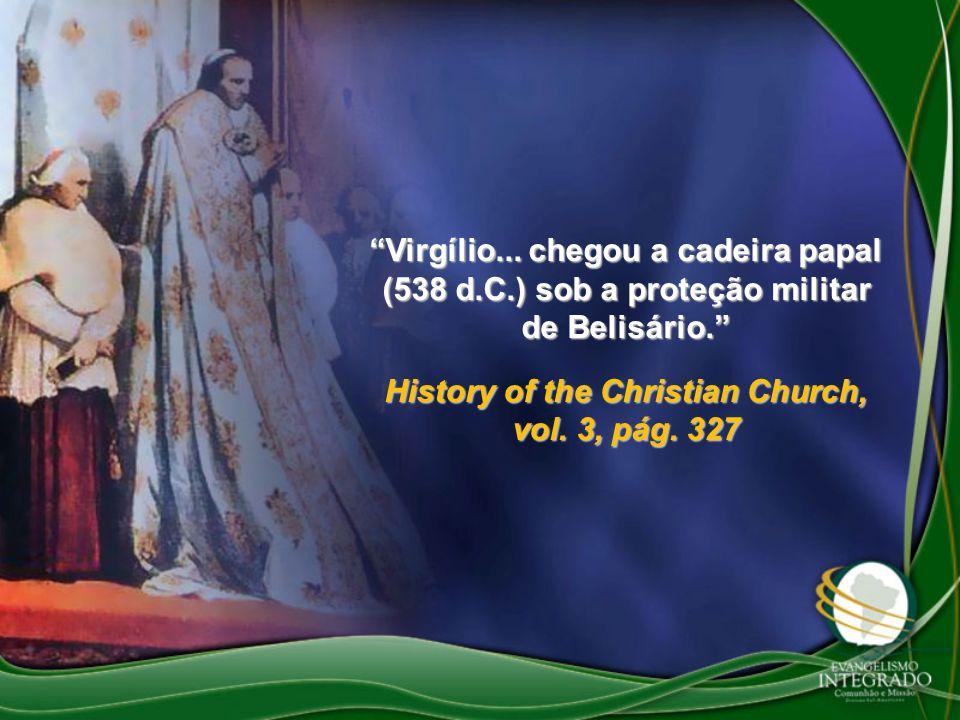 Virgílio... chegou a cadeira papal (538 d.C.) sob a proteção militar de Belisário. History of the Christian Church, vol. 3, pág. 327