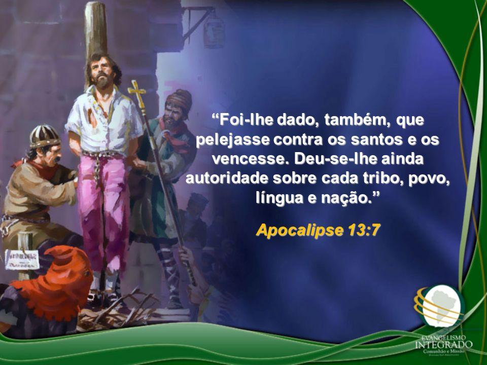 Foi-lhe dado, também, que pelejasse contra os santos e os vencesse. Deu-se-lhe ainda autoridade sobre cada tribo, povo, língua e nação. Apocalipse 13: