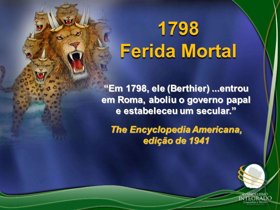 1798 Ferida Mortal Em 1798, ele (Berthier)...entrou em Roma, aboliu o governo papal e estabeleceu um secular. The Encyclopedia Americana, edição de 19