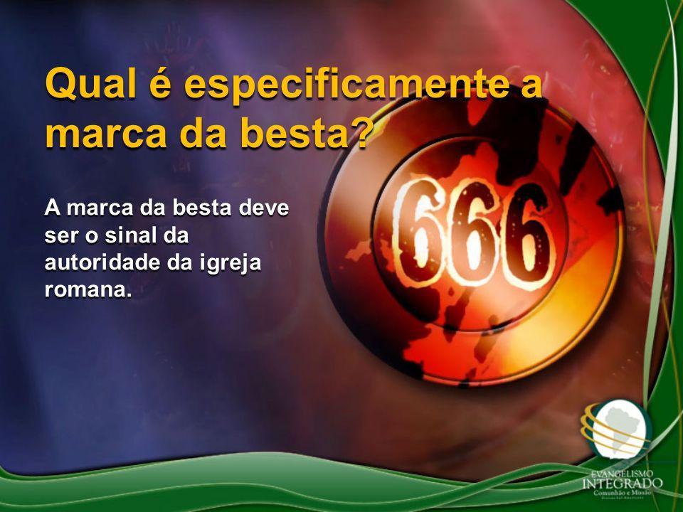 Qual é especificamente a marca da besta? A marca da besta deve ser o sinal da autoridade da igreja romana.
