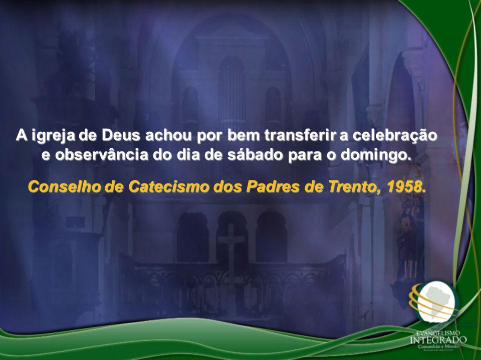 A igreja de Deus achou por bem transferir a celebração e observância do dia de sábado para o domingo. Conselho de Catecismo dos Padres de Trento, 1958