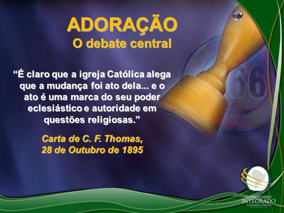 ADORAÇÃO O debate central É claro que a igreja Católica alega que a mudança foi ato dela... e o ato é uma marca do seu poder eclesiástico e autoridade