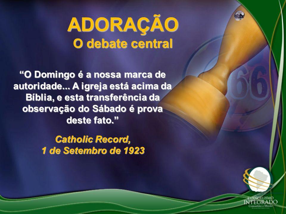 ADORAÇÃO O debate central O Domingo é a nossa marca de autoridade... A igreja está acima da Bíblia, e esta transferência da observação do Sábado é pro