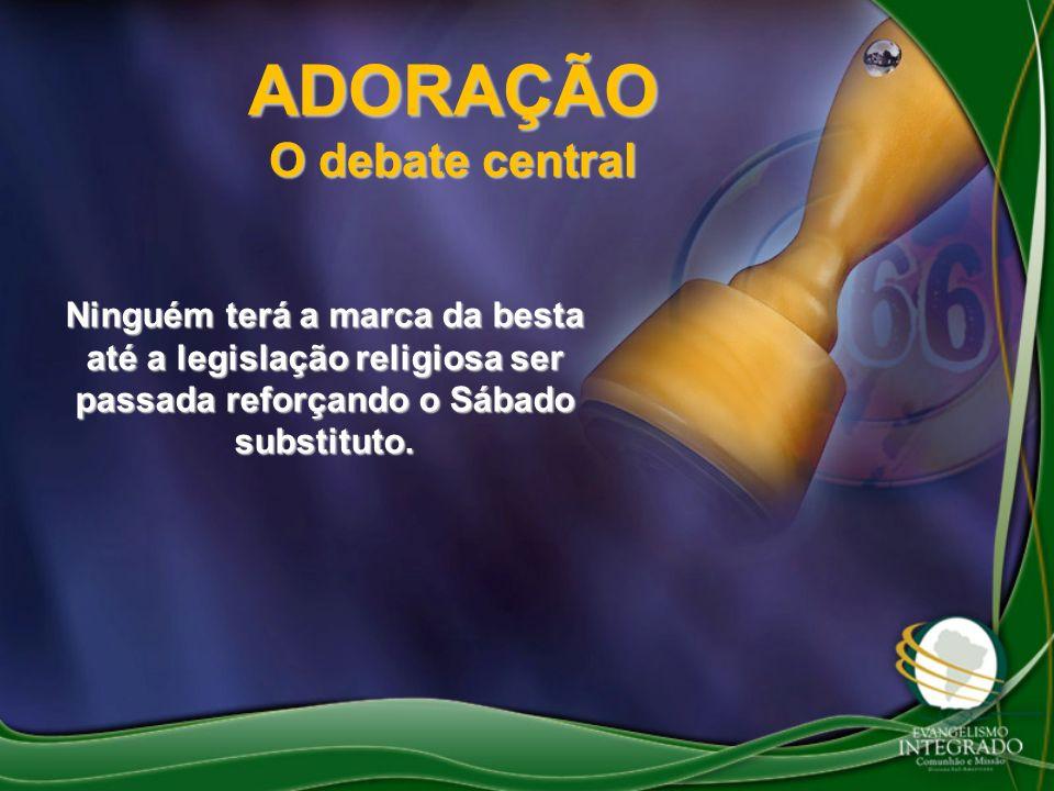 ADORAÇÃO O debate central Ninguém terá a marca da besta até a legislação religiosa ser passada reforçando o Sábado substituto.
