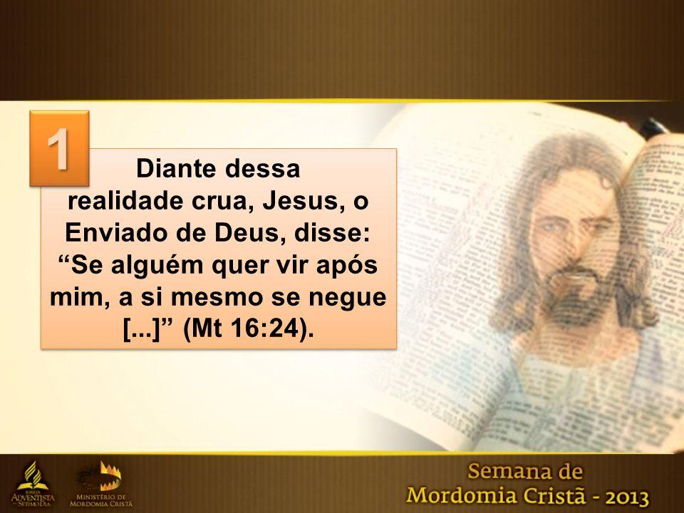 Diante dessa realidade crua, Jesus, o Enviado de Deus, disse: Se alguém quer vir após mim, a si mesmo se negue [...] (Mt 16:24). Diante dessa realidad
