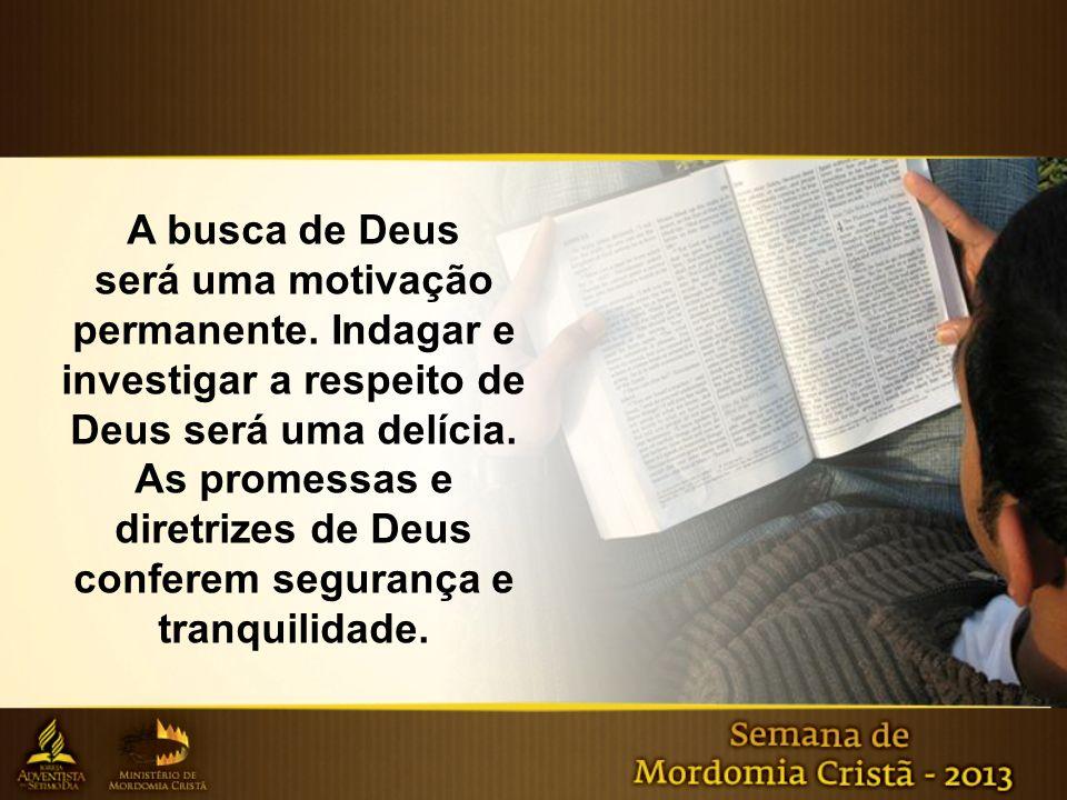 A busca de Deus será uma motivação permanente. Indagar e investigar a respeito de Deus será uma delícia. As promessas e diretrizes de Deus conferem se