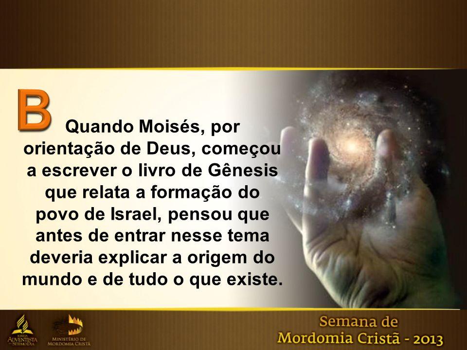Quando Moisés, por orientação de Deus, começou a escrever o livro de Gênesis que relata a formação do povo de Israel, pensou que antes de entrar nesse