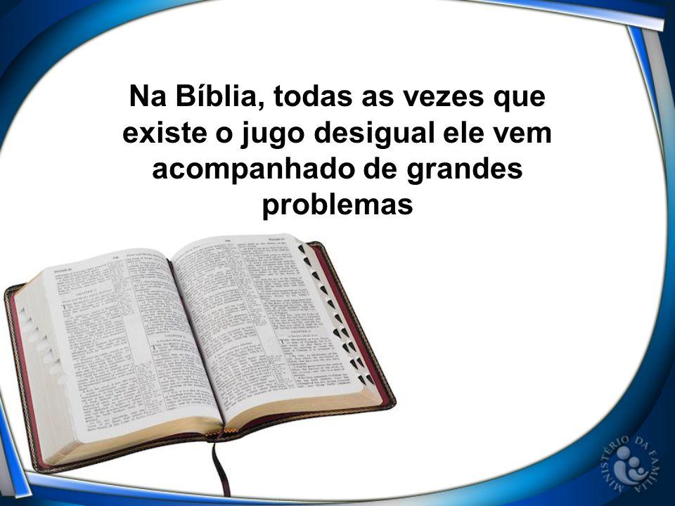 Na Bíblia, todas as vezes que existe o jugo desigual ele vem acompanhado de grandes problemas
