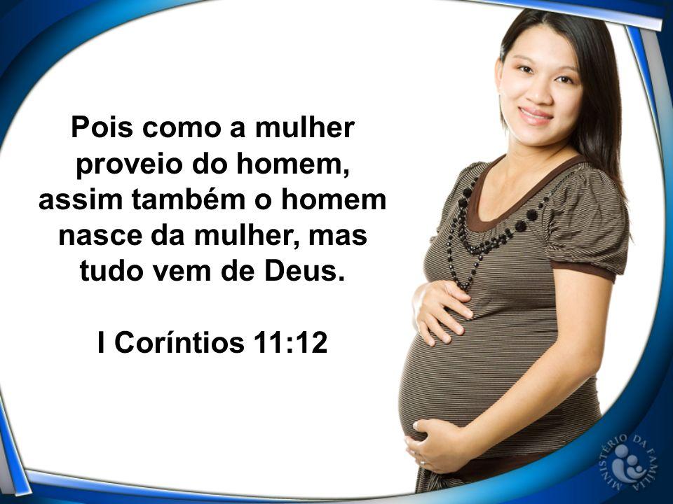 Pois como a mulher proveio do homem, assim também o homem nasce da mulher, mas tudo vem de Deus. I Coríntios 11:12