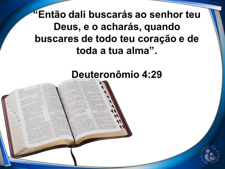 Então dali buscarás ao senhor teu Deus, e o acharás, quando buscares de todo teu coração e de toda a tua alma. Deuteronômio 4:29