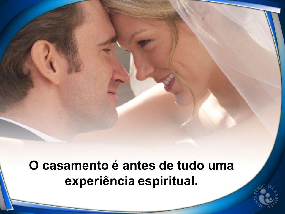 O casamento é antes de tudo uma experiência espiritual.