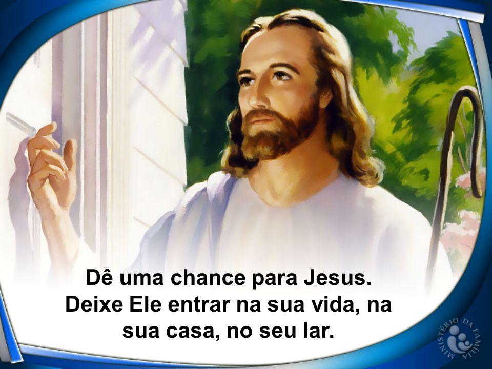 Dê uma chance para Jesus. Deixe Ele entrar na sua vida, na sua casa, no seu lar.