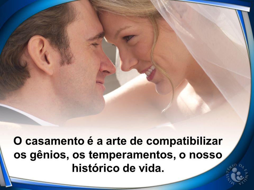 O casamento é a arte de compatibilizar os gênios, os temperamentos, o nosso histórico de vida.