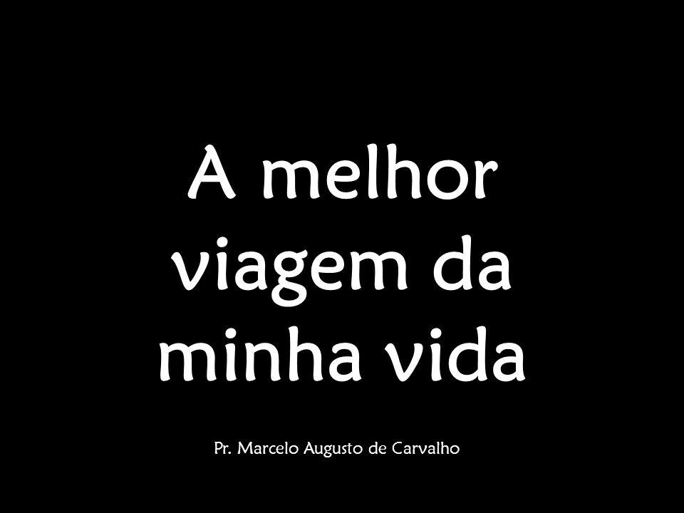 A melhor viagem da minha vida Pr. Marcelo Augusto de Carvalho
