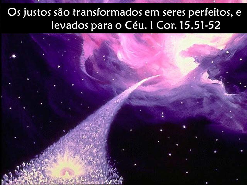 Os justos são transformados em seres perfeitos, e levados para o Céu. I Cor. 15.51-52