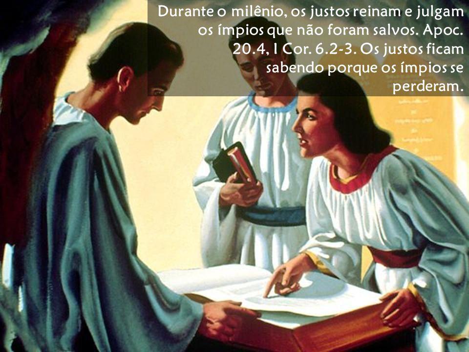 Durante o milênio, os justos reinam e julgam os ímpios que não foram salvos. Apoc. 20.4, I Cor. 6.2-3. Os justos ficam sabendo porque os ímpios se per