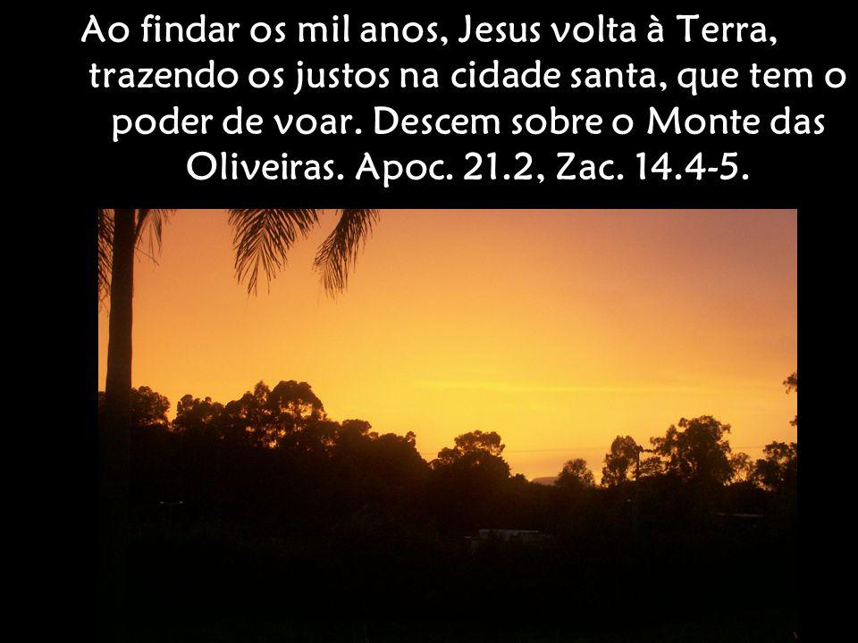 Ao findar os mil anos, Jesus volta à Terra, trazendo os justos na cidade santa, que tem o poder de voar. Descem sobre o Monte das Oliveiras. Apoc. 21.