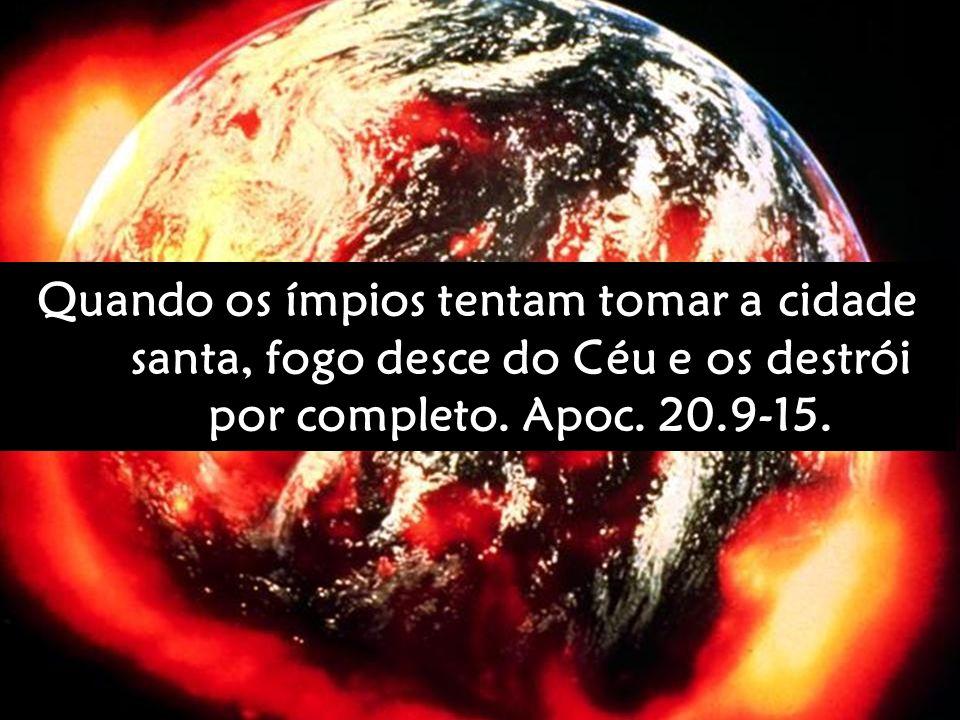 Quando os ímpios tentam tomar a cidade santa, fogo desce do Céu e os destrói por completo. Apoc. 20.9-15.